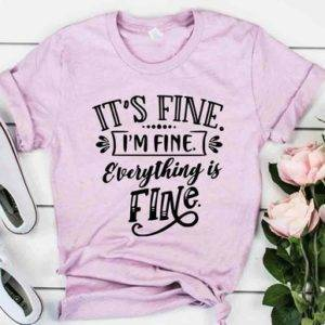 Its Fine I'm Fine Everything Is Fine Shirt TOPS